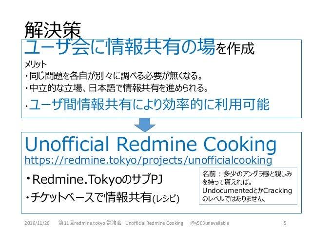 解決策 5 Unofficial Redmine Cooking https://redmine.tokyo/projects/unofficialcooking ・Redmine.TokyoのサブPJ ・チケットベースで情報共有(レシピ) ユ...
