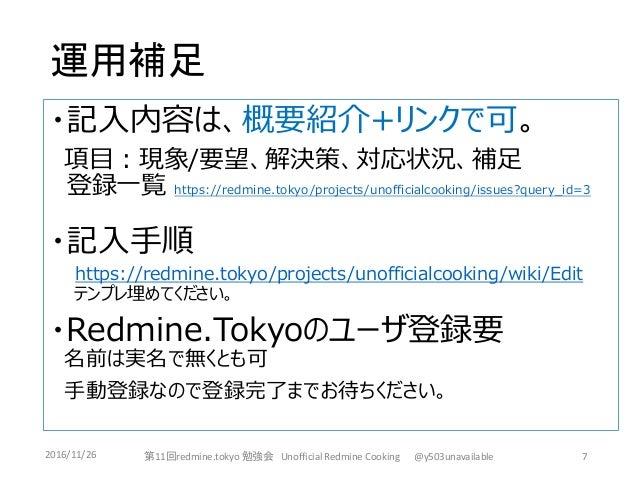 運用補足 ・記入内容は、概要紹介+リンクで可。 項目:現象/要望、解決策、対応状況、補足 登録一覧 https://redmine.tokyo/projects/unofficialcooking/issues?query_id=3 ・記入手順...