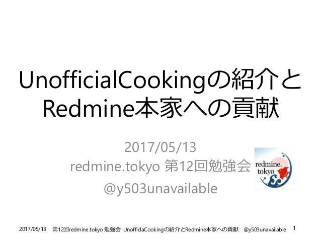 2017/05/13 第12回redmine.tokyo 勉強会 UnofficlaCookingの紹介とRedmine本家への貢献 @y503unavailable 1 UnofficialCookingの紹介と Redmine本家への貢献 ...