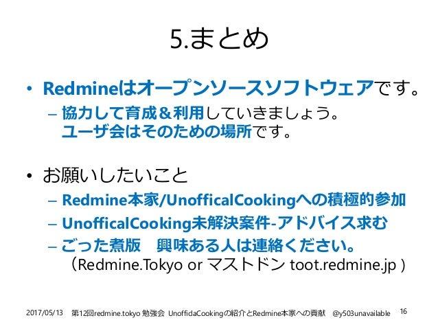 2017/05/13 第12回redmine.tokyo 勉強会 UnofficlaCookingの紹介とRedmine本家への貢献 @y503unavailable 16 5.まとめ • Redmineはオープンソースソフトウェアです。 – ...
