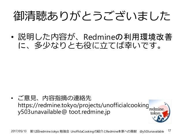 2017/05/13 第12回redmine.tokyo 勉強会 UnofficlaCookingの紹介とRedmine本家への貢献 @y503unavailable 17 御清聴ありがとうございました • 説明した内容が、Redmineの利用...