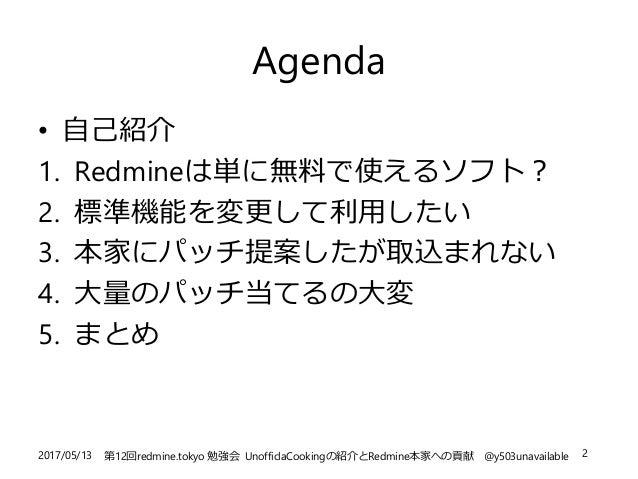 2017/05/13 第12回redmine.tokyo 勉強会 UnofficlaCookingの紹介とRedmine本家への貢献 @y503unavailable 2 Agenda • 自己紹介 1. Redmineは単に無料で使えるソフト...