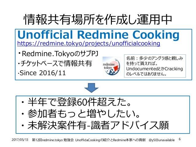 2017/05/13 第12回redmine.tokyo 勉強会 UnofficlaCookingの紹介とRedmine本家への貢献 @y503unavailable 6 情報共有場所を作成し運用中 Unofficial Redmine Coo...