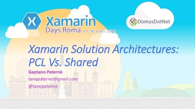Xamarin Solution Architectures: PCL Vs. Shared Gaetano Paternò tanopaterno@gmail.com @tanopaterno