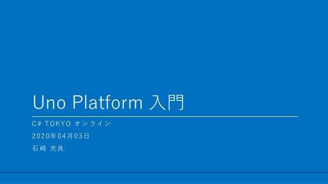 / 47 Uno Platform 入門 1 C# TOKYO オンライン 2020年04月03日 石崎 充良