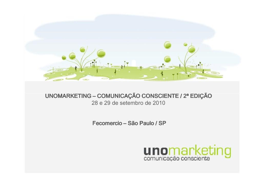 UNOMARKETING – COMUNICAÇÃO CONSCIENTE / 2ª EDIÇÃO             28 e 29 de setembro de 2010                Fecomercio – São ...