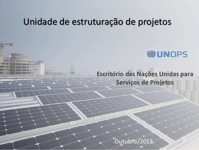 Escritório das Nações Unidas para Serviços de Projetos Outubro/2015. Unidade de estruturação de projetos