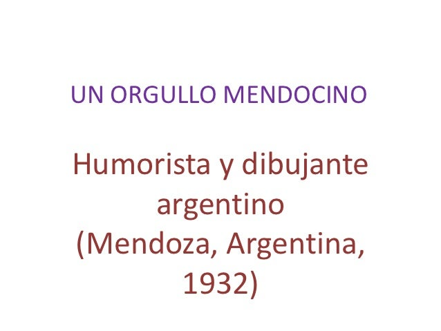 UN ORGULLO MENDOCINOHumorista y dibujante    argentino(Mendoza, Argentina,       1932)
