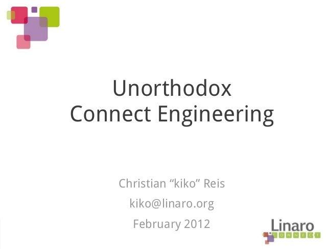 "Unorthodox Connect Engineering Christian ""kiko"" Reis kiko@linaro.org February 2012"