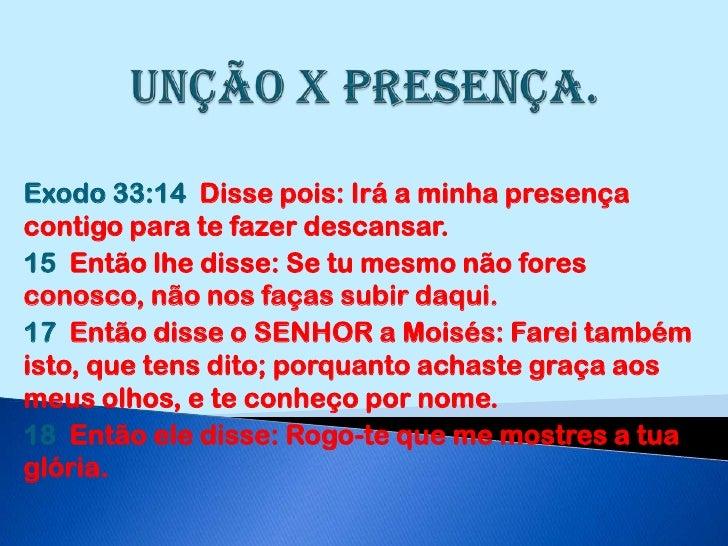 Unção x Presença.<br />Exodo 33:14  Disse pois: Irá a minha presença contigo para te fazer descansar.<br />15  Então lhe d...