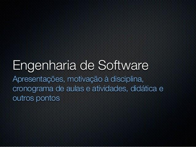 Engenharia de SoftwareApresentações, motivação à disciplina,cronograma de aulas e atividades, didática eoutros pontos