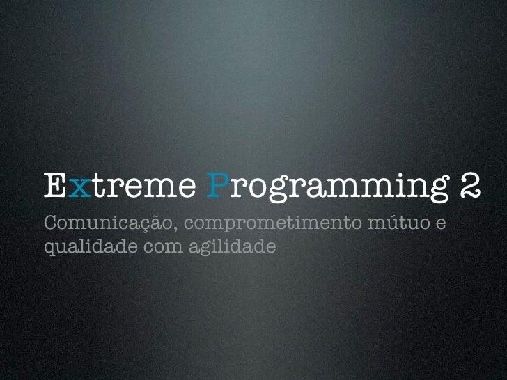 Extreme Programming 2 Comunicação, comprometimento mútuo e qualidade com agilidade