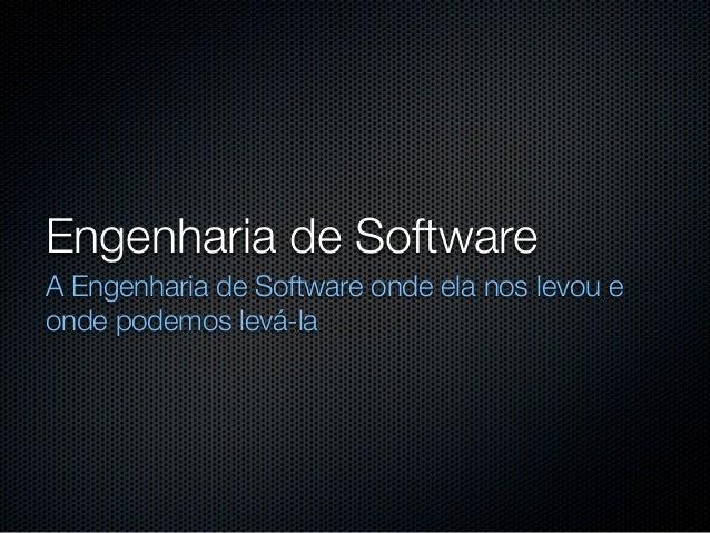 Engenharia de SoftwareA Engenharia de Software onde ela nos levou eonde podemos levá-la
