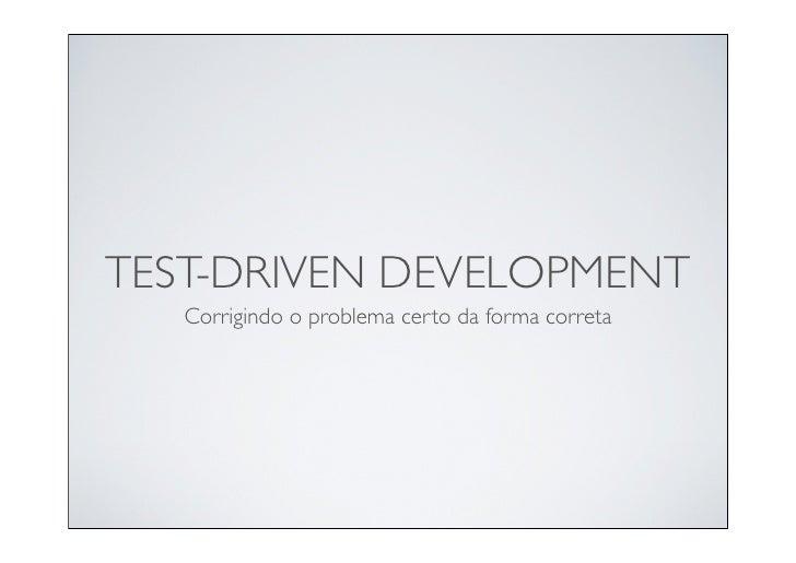 TEST-DRIVEN DEVELOPMENT    Corrigindo o problema certo da forma correta