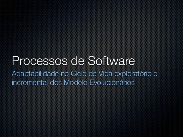 Processos de SoftwareAdaptabilidade no Ciclo de Vida exploratório eincremental dos Modelo Evolucionários
