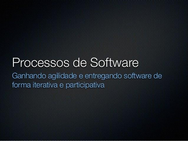 Processos de SoftwareGanhando agilidade e entregando software deforma iterativa e participativa