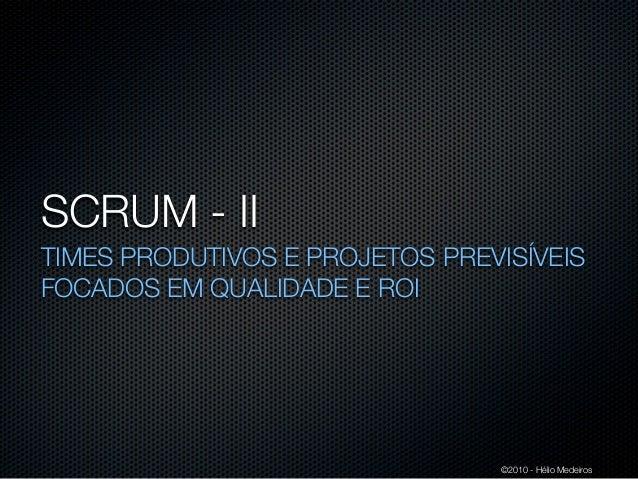 SCRUM - IITIMES PRODUTIVOS E PROJETOS PREVISÍVEISFOCADOS EM QUALIDADE E ROI                                ©2010 - Hélio M...