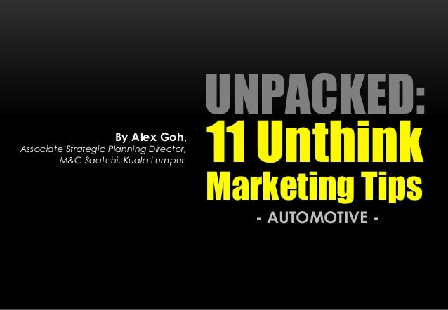 UNPACKED: 11 Unthink - AUTOMOTIVE - By Alex Goh, Associate Strategic Planning Director, M&C Saatchi, Kuala Lumpur. Marketi...