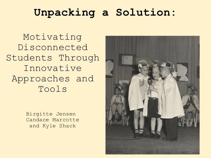 Unpacking a Solution: <ul><li>Motivating Disconnected Students Through Innovative Approaches and Tools </li></ul><ul><li>B...
