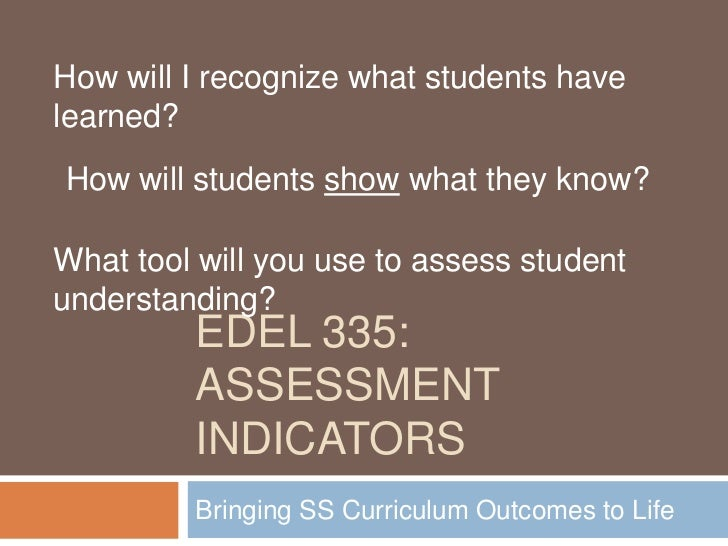 How will I recognize what students havelearned?How will students show what they know?What tool will you use to assess stud...