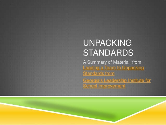 UNPACKINGSTANDARDSA Summary of Material fromLeading a Team to UnpackingStandards fromGeorgia's Leadership Institute forSch...