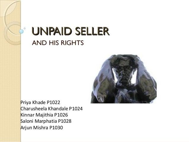 UNPAID SELLERUNPAID SELLER AND HIS RIGHTS Priya Khade P1022 Charusheela Khandale P1024 Kinnar Majithia P1026 Saloni Marpha...
