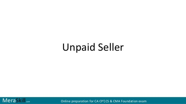 unpaid seller When you open escrow on the house, the escrow officer will give you the right  answer, depending on legal condition and sale term of the.