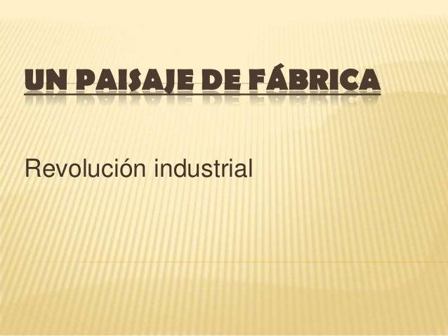 UN PAISAJE DE FÁBRICA Revolución industrial