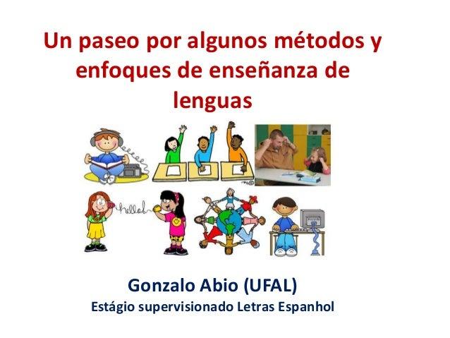 Un paseo por algunos métodos y enfoques de enseñanza de lenguas Gonzalo Abio (UFAL) Estágio supervisionado Letras Espanhol