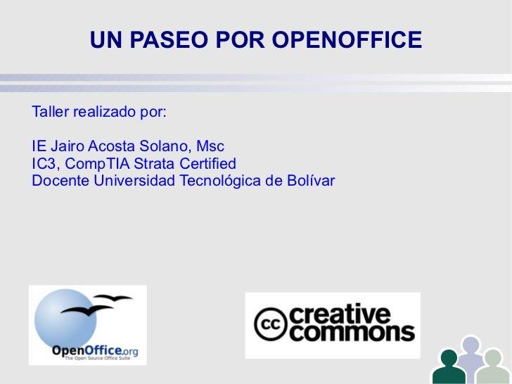 UN PASEO POR OPENOFFICE Taller realizado por: IE Jairo Acosta Solano, Msc IC3, CompTIA Strata Certified Docente Universida...