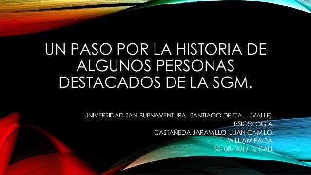 UN PASO POR LA HISTORIA DE  ALGUNOS PERSONAS  DESTACADOS DE LA SGM.  UNIVERSIDAD SAN BUENAVENTURA- SANTIAGO DE CALI. (VALL...