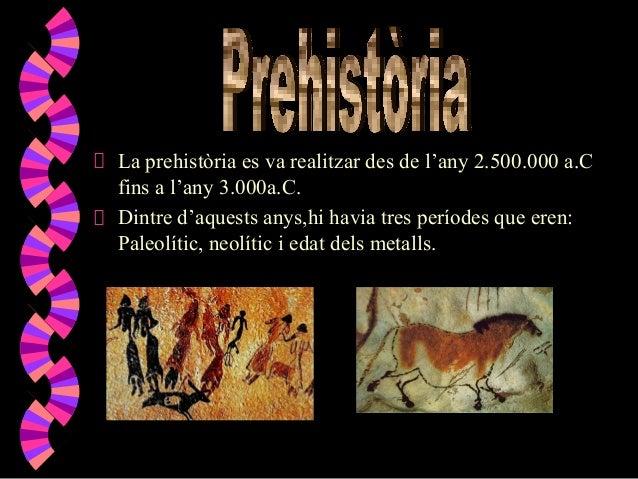 La prehistòria es va realitzar des de l'any 2.500.000 a.C fins a l'any 3.000a.C. Dintre d'aquests anys,hi havia tres perío...