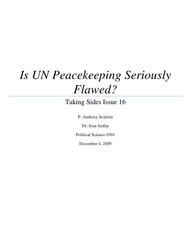 Is UN Peacekeeping Seriously Flawed?Taking Sides Issue 16P. Anthony ScalettaDr. Jean SedlarPolitical Science 0501December ...
