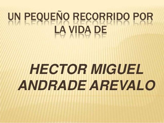 UN PEQUEÑO RECORRIDO POR LA VIDA DE HECTOR MIGUEL ANDRADE AREVALO