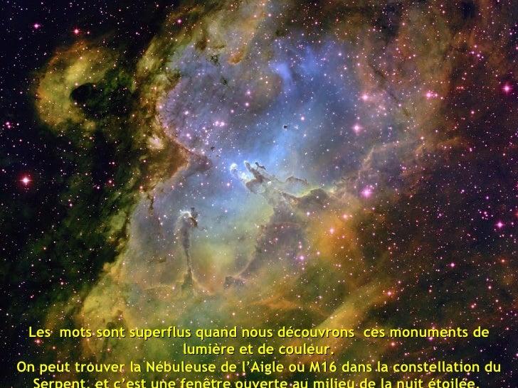 Les  mots sont superflus quand nous découvrons  ces monuments de lumière et de couleur. On peut trouver la Nébuleuse de l'...