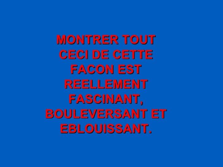 MONTRER TOUT CECI DE CETTE FACON EST REELLEMENT FASCINANT, BOULEVERSANT ET EBLOUISSANT.