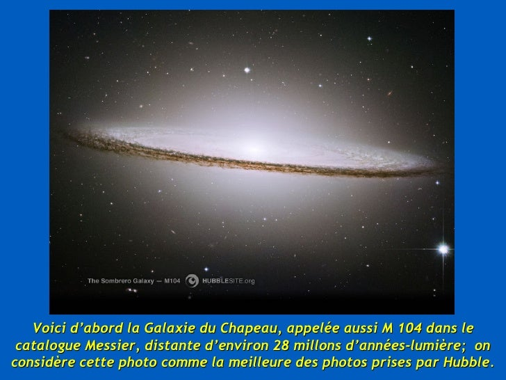 Voici d'abord la Galaxie du Chapeau, appelée aussi M 104 dans le catalogue Messier, distante d'environ 28 millons d'années...