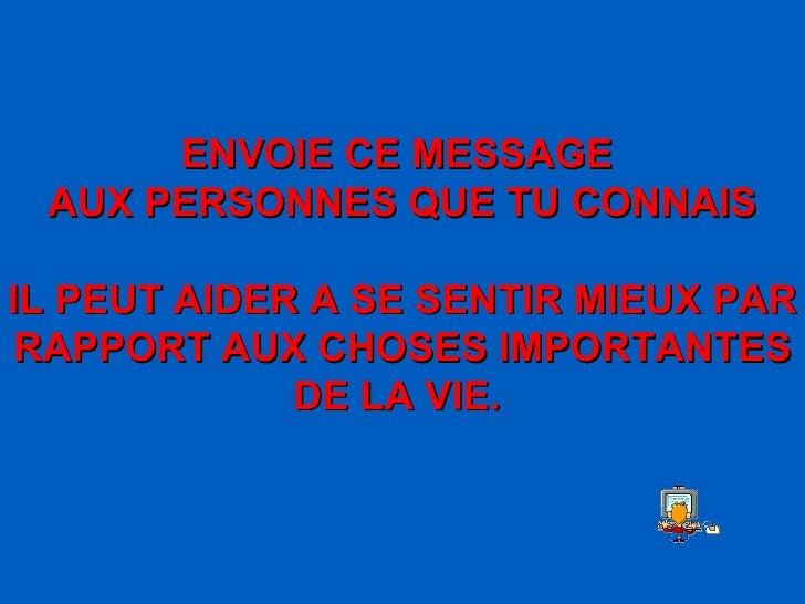 ENVOIE CE MESSAGE  AUX PERSONNES QUE TU CONNAIS IL PEUT AIDER A SE SENTIR MIEUX PAR RAPPORT AUX CHOSES IMPORTANTES DE LA V...