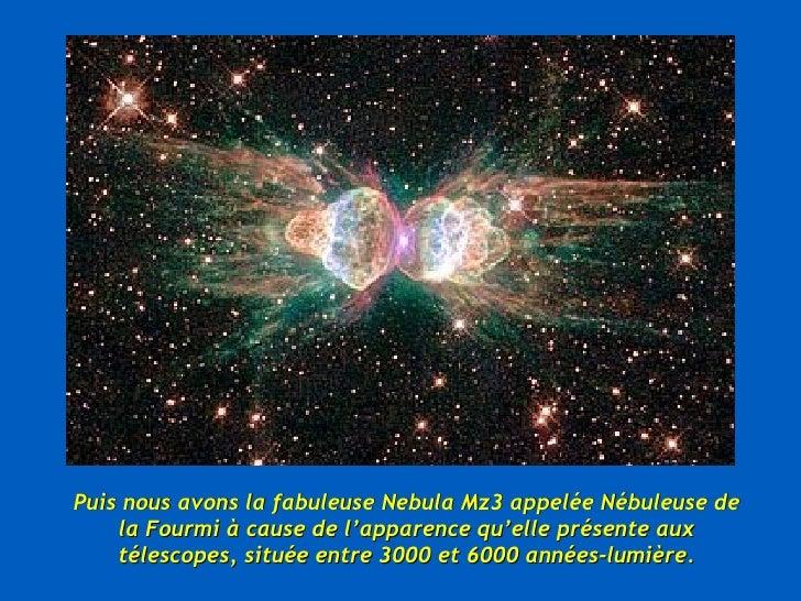 Puis nous avons la fabuleuse Nebula Mz3 appelée Nébuleuse de la Fourmi à cause de l'apparence qu'elle présente aux télesco...