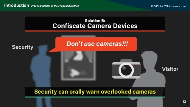 12 Introduction Practical Stories of the Proposed Method Visitor Security Don't use cameras!!! Solution B: Confiscate Came...