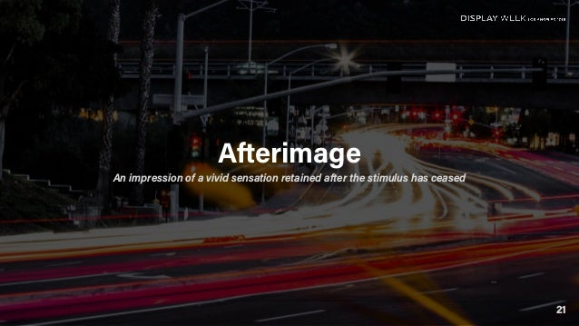 21 Afterimage An impression of a vivid sensation retained after the stimulus has ceased