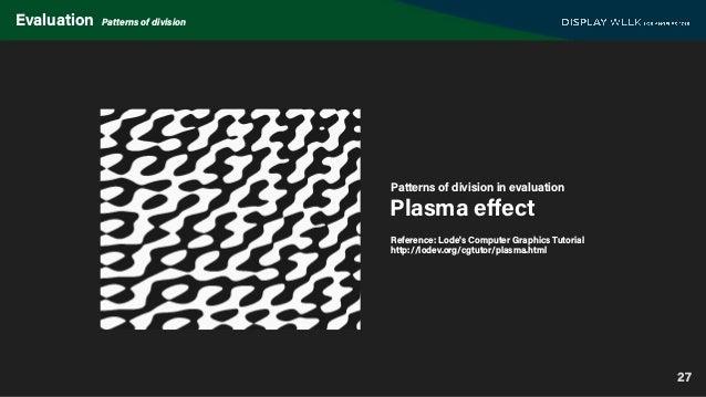 27 Evaluation Patterns of division Plasma effect Patterns of division in evaluation Reference: Lode's Computer Graphics Tut...