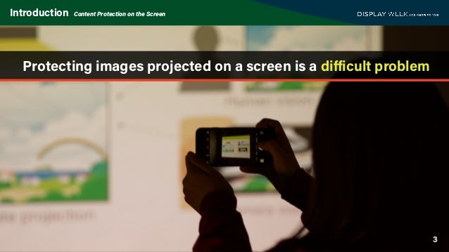 3 Introduction Content Protection on the Screen Protecting images projected on a screen is a difficult problem