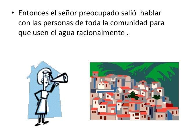 • Entonces el señor preocupado salió hablar con las personas de toda la comunidad para que usen el agua racionalmente .