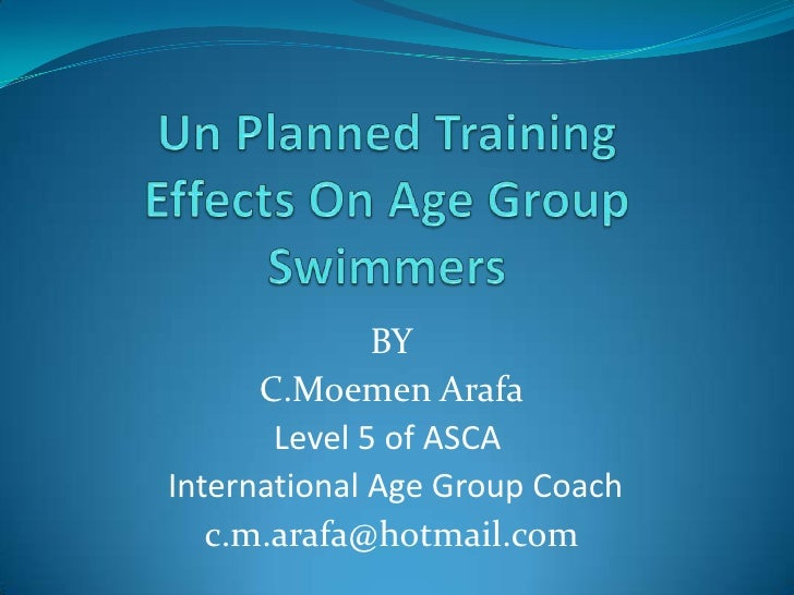 Un Planned TrainingEffects On Age Group Swimmers<br />BY<br />C.MoemenArafa<br />Level 5 of ASCA <br />International Age G...