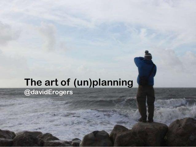 The art of (un)planning@davidErogers