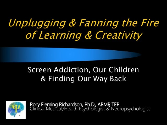 Unplugging & Fanning the Fire of Learning & Creativity Screen Addiction, Our Children & Finding Our Way Back Rory Fleming ...