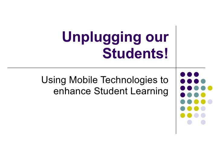 Unplugging our Students! Using Mobile Technologies to enhance Student Learning