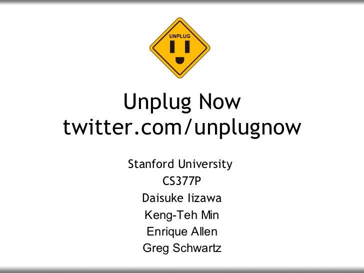 Unplug Now twitter.com/unplugnow Stanford University  CS377P Daisuke Iizawa Keng-Teh Min Enrique Allen Greg Schwartz