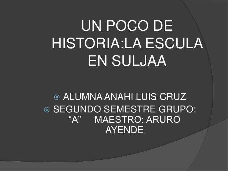 """UN POCO DE HISTORIA:LA ESCULA      EN SULJAA   ALUMNA ANAHI LUIS CRUZ SEGUNDO SEMESTRE GRUPO:     """"A"""" MAESTRO: ARURO    ..."""